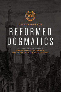 Reformed Dogmatics, Volume 5: Ecclesiology, the Means of Grace, Eschatology