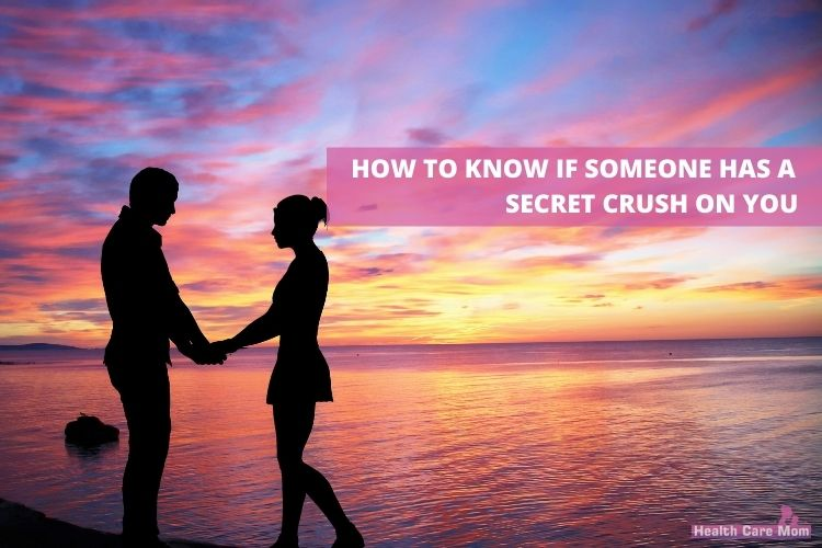 HOW TO KNOW IF SOMEONE HAS A SECRET CRUSH ON YOU