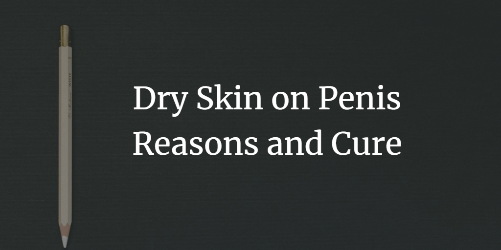 Dry Skin on Penis Reasons and Cure