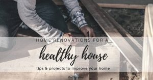 Home Renovations for a Healthy House (tips & Projects)