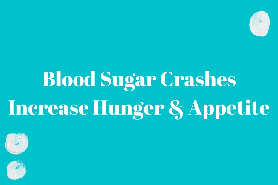 Blood sugar crashes increase hunger and appetite