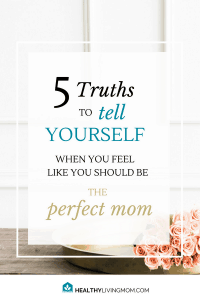 You're not The Perfect Mom, but you feel the pressure to be her all the time. Here's 5 truths to tell yourself when you start to feel overwhelmed as a mom.