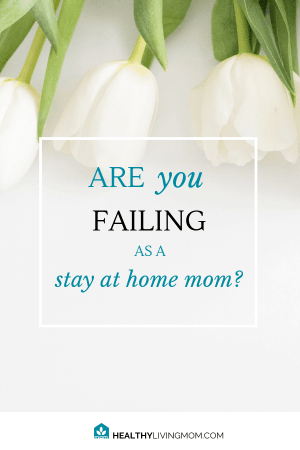 Are You Failing as a Stay at Home Mom? 2