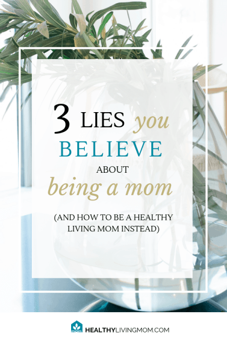 3 Lies You Believe About Being Mom (and how to be a healthy living mom instead) 1