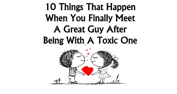 10 THINGS THAT HAPPEN WHEN YOU FINALLY MEET A GREAT GUY AFTER BEING WITH A TOXIC ONE