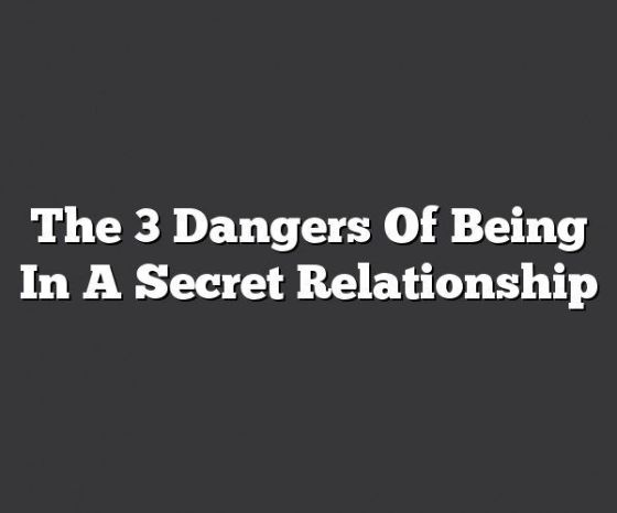 The 3 Dangers Of Being In A Secret Relationship