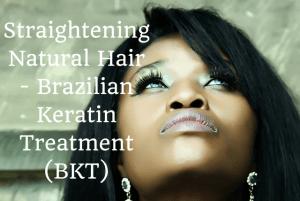 Straightening Natural Hair – Brazilian Keratin Treatment (BKT)