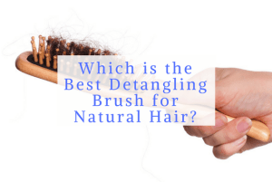 Which is the Best Detangling Brush for Natural Hair?