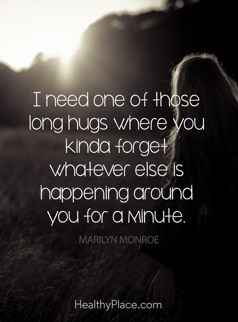 Image of: Quote On Depression Need One Of Those Long Hugs Where You Kinda Forget Whatever Healthyplace Depression Quotes And Sayings About Depression Healthyplace
