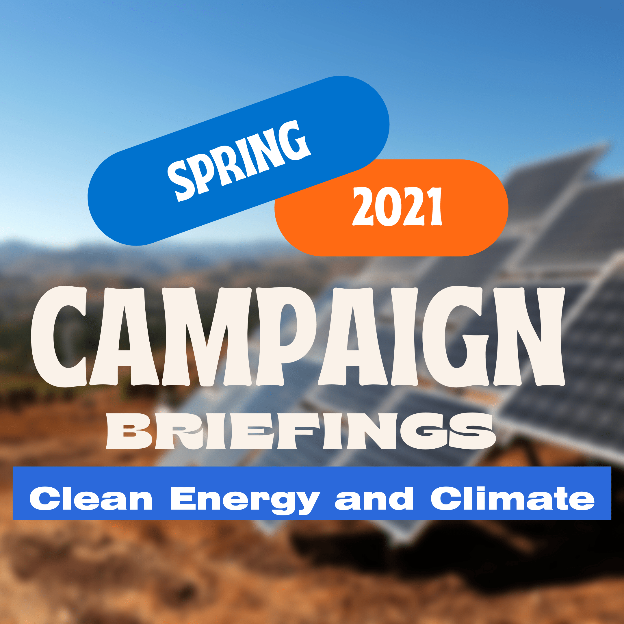 """Blurred image of solar panels in desert. Text that says """" Spring 2021 Campaign Briefings: Clean Energy and Climate."""