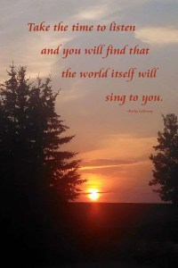 Take the time to listen and you will find that the world itself will sing to you.