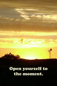 Open yourself to the moment.
