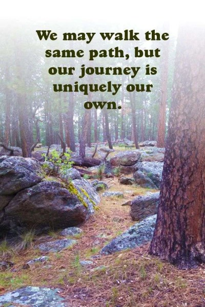 We may walk the same path, but our journey is uniquely our own.