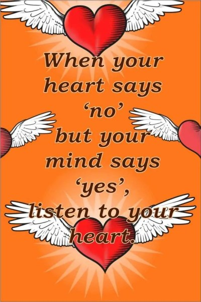 When your heart says 'no' but your mind says 'yes', listen to your heart.