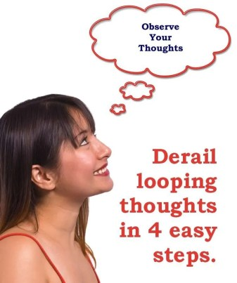Derail looping thoughts in 4 easy steps. Step 1 - Observe your thoughts.