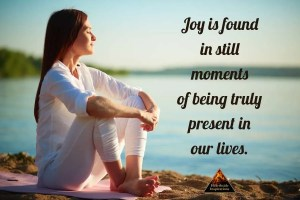 Joy is found in still moments of being truly present in our lives.
