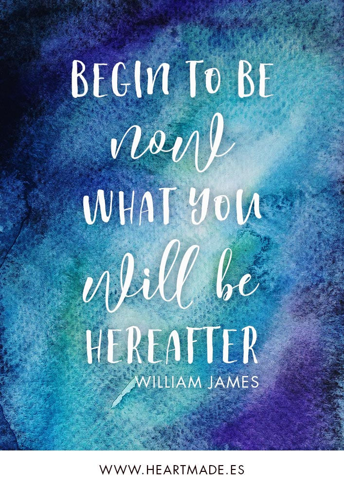 Begin to be now what you will be hereafter. ~ WILLIAM JAMES ~ Motivational quote for business success