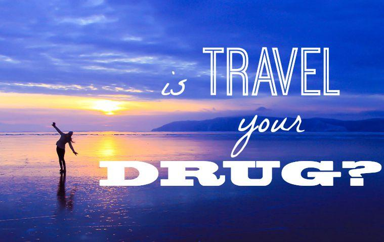 Is Travel Your Drug?