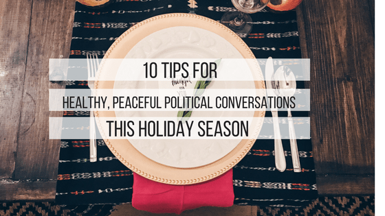 10 Tips for Healthy, Peaceful Political Conversations this Holiday Season