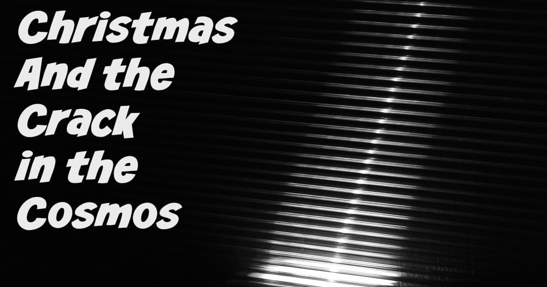Christmas and the Crack in the Cosmos