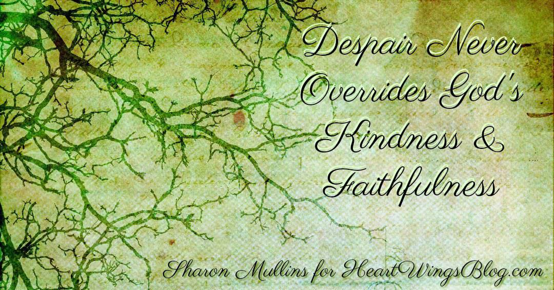 Despair Never Overrides God's Kindness and Faithfulness