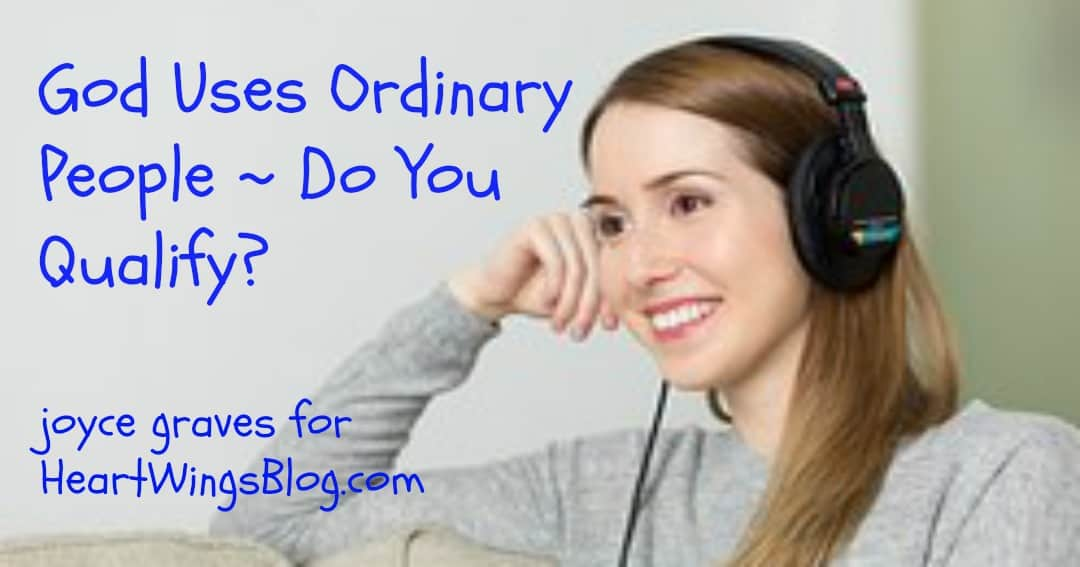 God Uses Ordinary People ~ Do You Qualify?