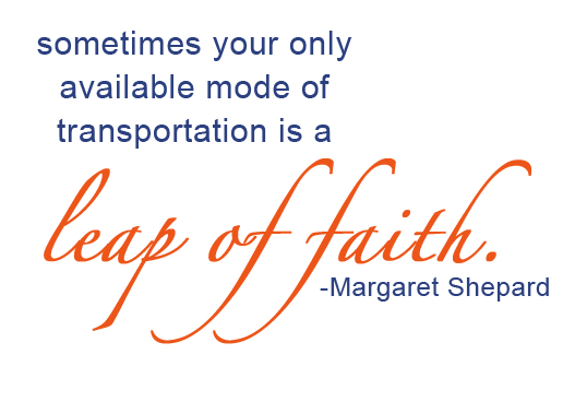 Sometimes your only available transportation is a leap of faith.  ― Margaret Shepard