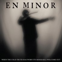 En Minor – When The Cold Truth Has Worn Its Miserable Welcome Out