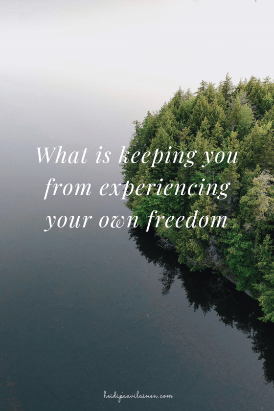 What is keeping you from experiencing your own freedom.