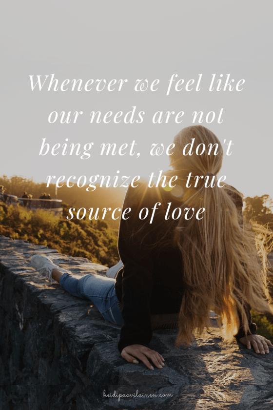 Whenever we feel like our needs are not being met, we don't recognize the true source of love.