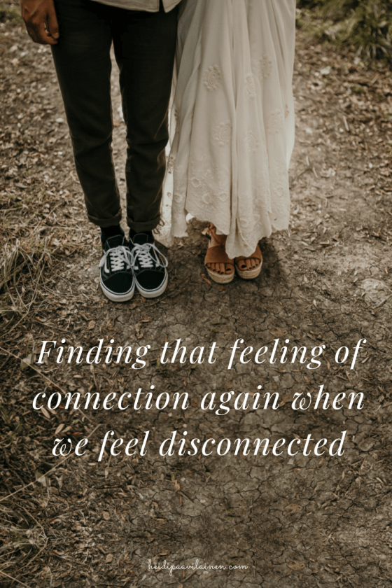 Finding that feeling of connection again when we feel disconnected.