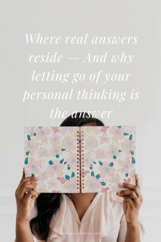 Where real answers reside — And why letting go of your personal thinking is the answer.