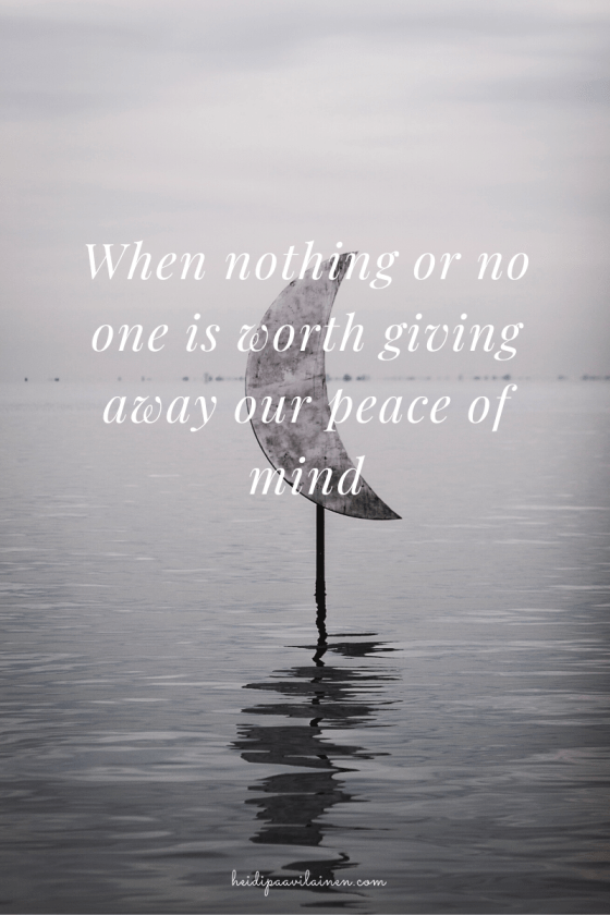 When nothing or no one is worth giving away our peace of mind.