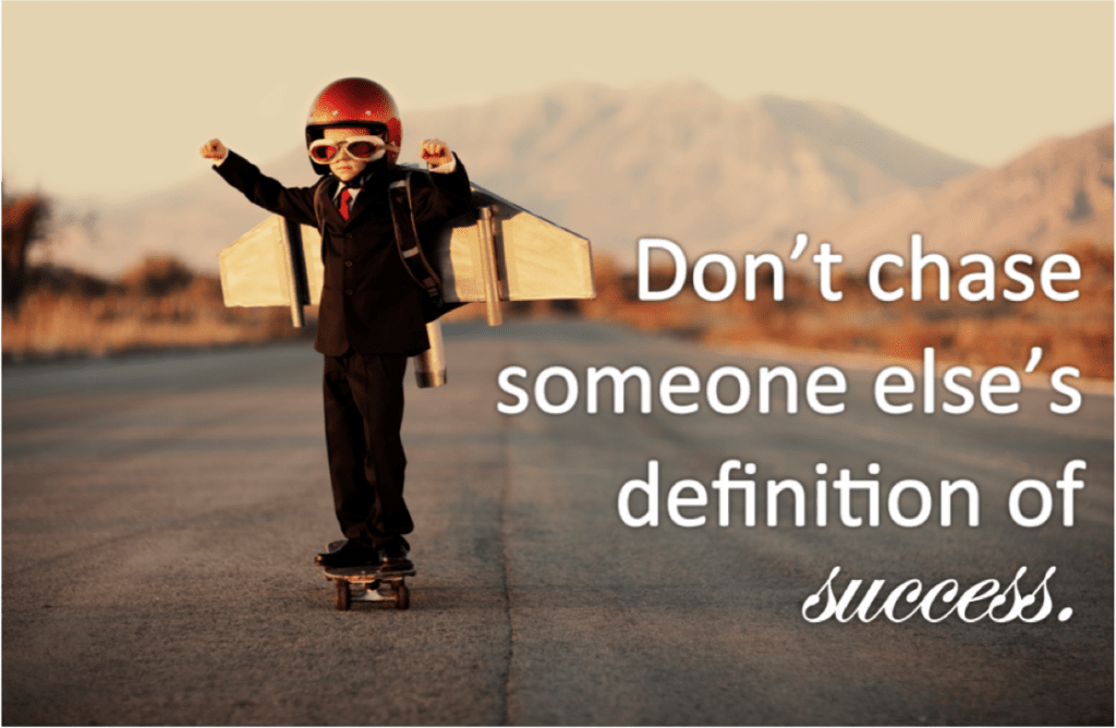 You and only you get to define what your success looks