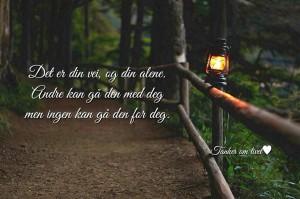 Det er din vei, og din alene. Andre kan gå den med deg, men ingen kan gå den for deg.