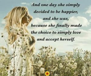 En dag  bare bestemte hun seg for å bli lykkeligere, og hun ble det, fordi hun endelig valgte å bare elske og akseptere seg selv.