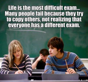 Livet er den vanskeligste eksamen. Mange mislykkes fordi de prøver å kopiere andre og ikke innser at alle har en annen eksamen.