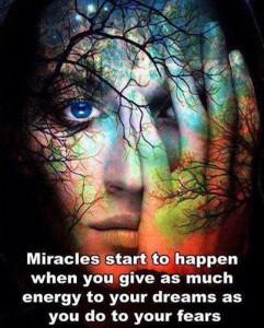 Mirakler begynner å skje når du gir så mye energi til drømmene dine som du gjør til din frykt.