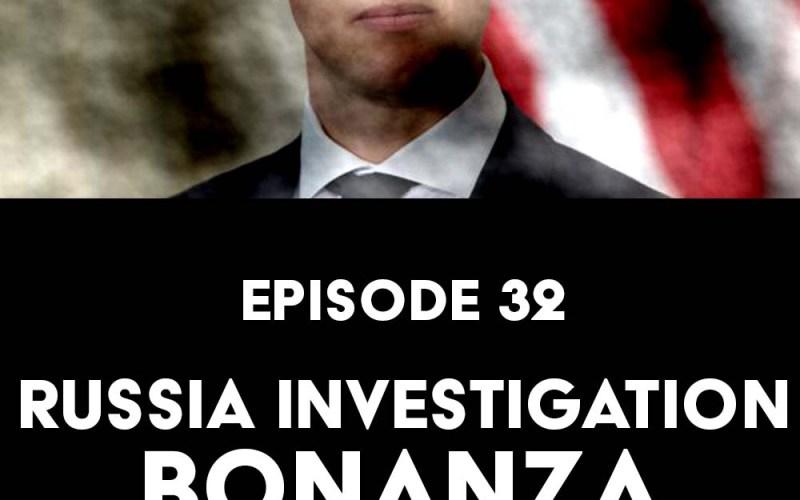Episode 32: Russia Investigation Bonanza