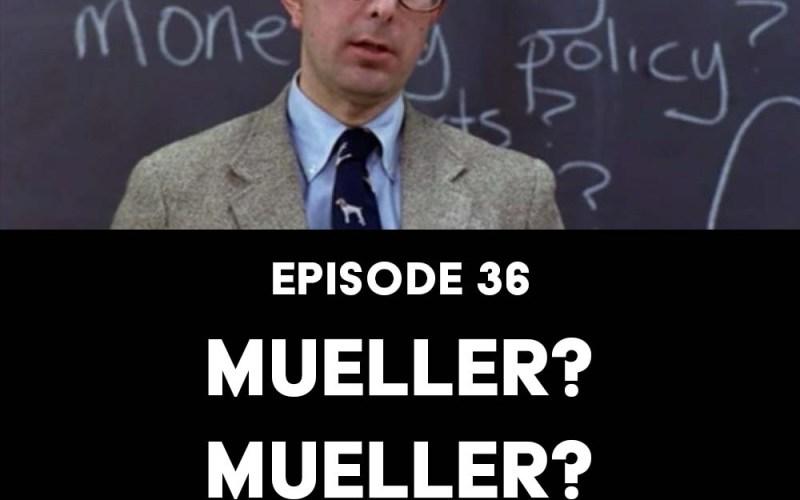 Episode 36: Mueller? Mueller? Mueller?