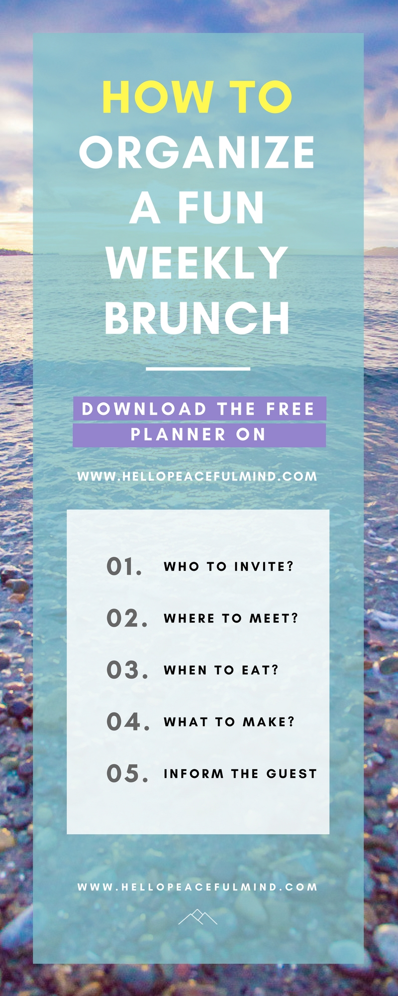 Download your FREE planner to organize a weekly brunch with your friends and family. This step by step guide will help you decide on who to invite, when and where to eat, what to make and create the invite message! Go to www.HelloPeacefulMind.com to get your planner today!