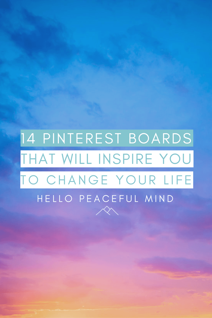 Follow these 14 Pinterest boards to be inspired and motivated to change your life! Go to www.HelloPeacefulMind.com to easily follow them.