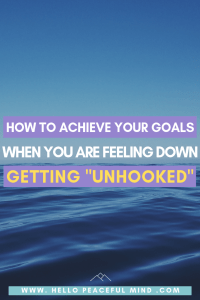"""How To Achieve Your Goals When You Are Down: Getting """"Unhooked"""""""