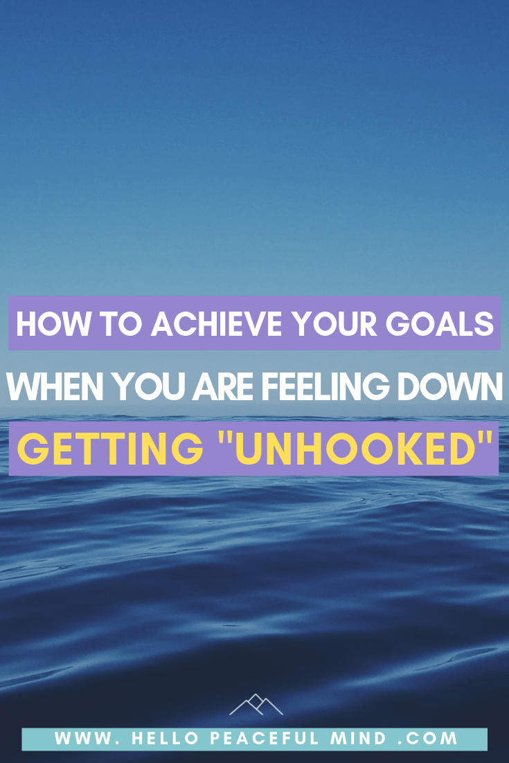 "How To Achieve Your Goals When You Are Down: Getting ""Unhooked"""