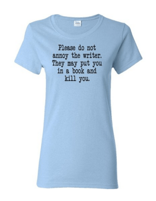 Please do not annoy the writer. They put you in a book and kill you T-shirt