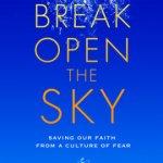 Stephan Bauman – Break Open the Sky: Saving Our Faith from a Culture of Fear