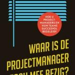 Jaap van Driel – Waar is de projectmanager toch mee bezig? Hoe u projectmanagers en hun teams succesvol begeleidt
