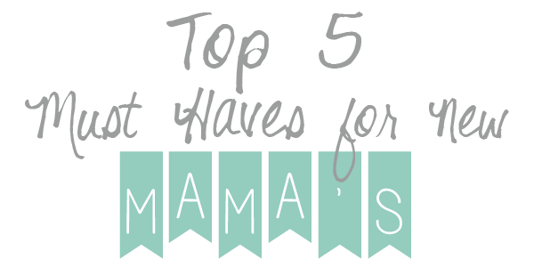 top 5 must haves for new mamas