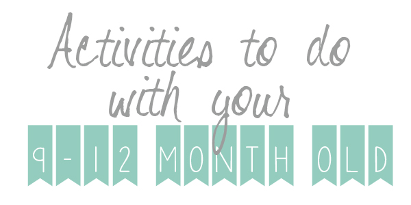 ACTIVITIES TO DO WITH YOUR 9-12 MONTH OLD
