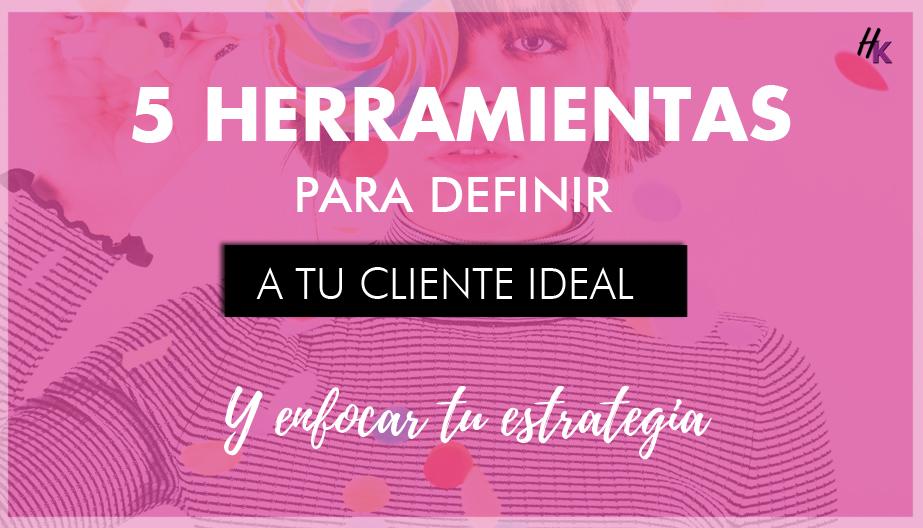 5 HERRAMIENTAS PARA DEFINIR TU CLIENTE IDEAL